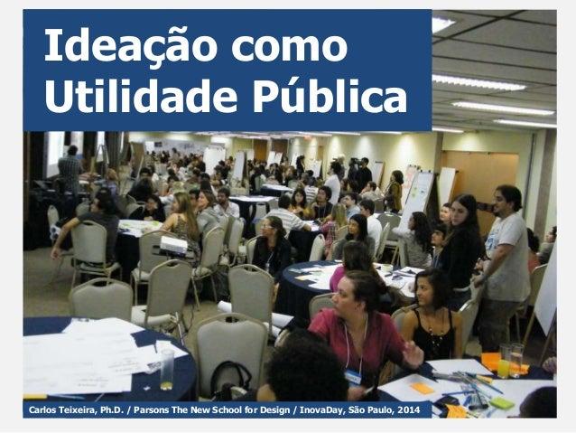 Carlos Teixeira, Ph.D. / Parsons The New School for Design / InovaDay, São Paulo, 2014 Ideação como Utilidade Pública