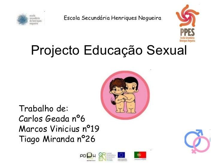 Projecto Educação Sexual Trabalho de: Carlos Geada nº6 Marcos Vinicius nº19 Tiago Miranda nº26 Escola Secundária Henriques...