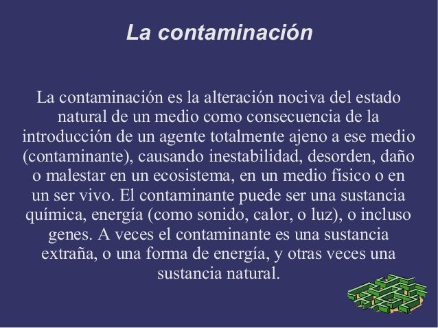 La contaminación   La contaminación es la alteración nociva del estado      natural de un medio como consecuencia de laint...