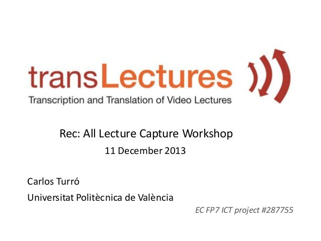 Rec: All Lecture Capture Workshop 11 December 2013 Carlos Turró Universitat Politècnica de València EC FP7 ICT project #28...