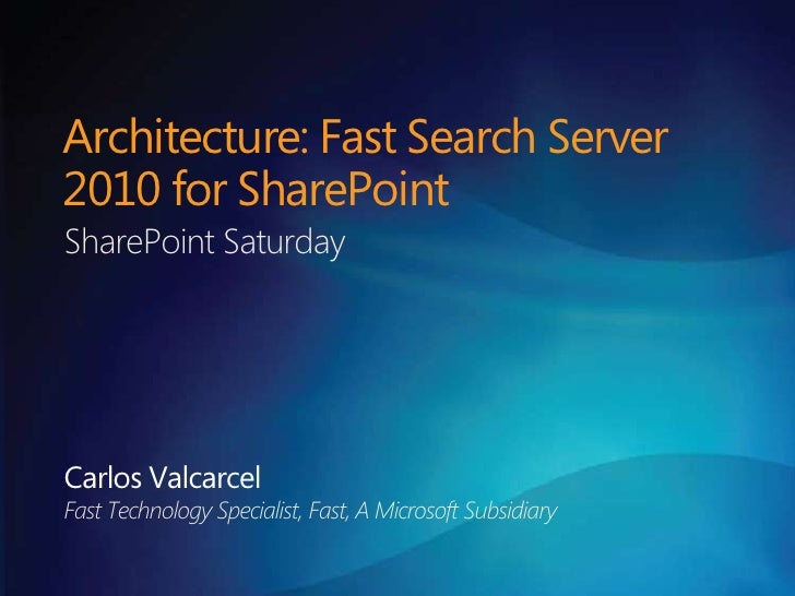 Architecture: Fast Search Server 2010 for SharePoint<br />SharePoint Saturday<br />Carlos Valcarcel<br />Fast Technology S...
