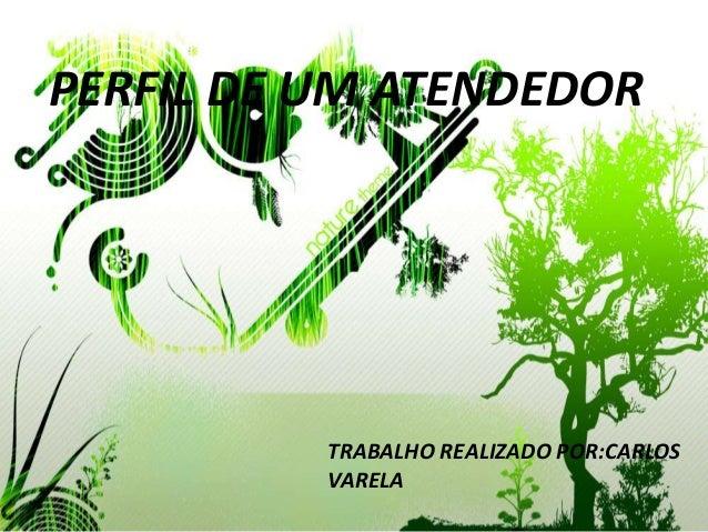 PERFIL DE UM ATENDEDOR          TRABALHO REALIZADO POR:CARLOS          VARELA