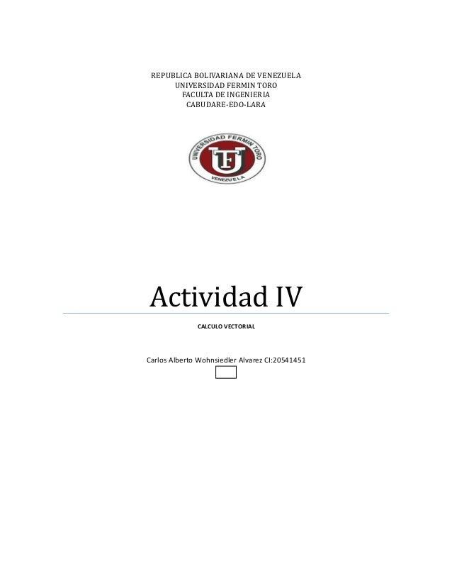 REPUBLICA BOLIVARIANA DE VENEZUELA UNIVERSIDAD FERMIN TORO FACULTA DE INGENIERIA CABUDARE-EDO-LARA Actividad IV CALCULO VE...