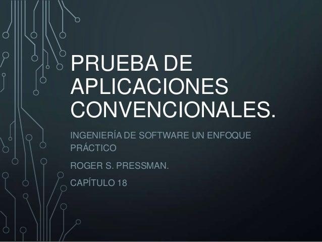 PRUEBA DE APLICACIONES CONVENCIONALES. INGENIERÍA DE SOFTWARE UN ENFOQUE PRÁCTICO ROGER S. PRESSMAN. CAPÍTULO 18