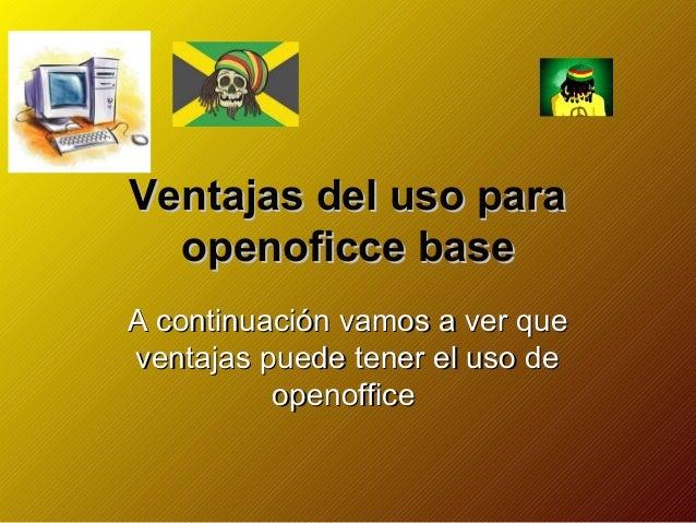 Ventajas del uso para  openoficce baseA continuación vamos a ver queventajas puede tener el uso de          openoffice