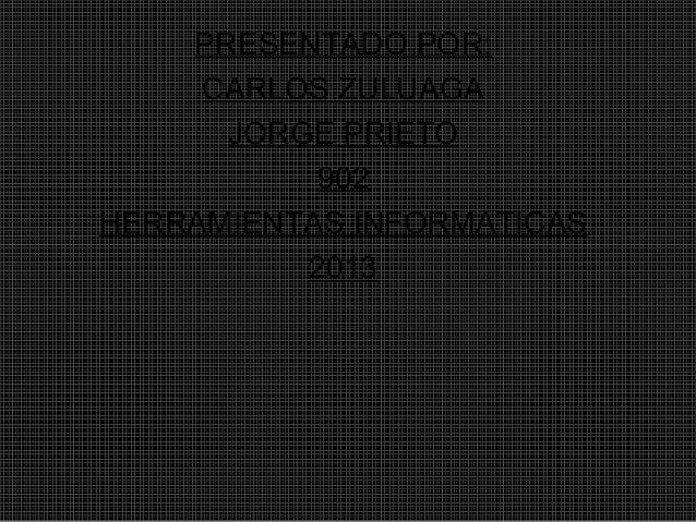 PRESENTADO POR:     CARLOS ZULUAGA      JORGE PRIETO           902HERRAMIENTAS INFORMATICAS          2013