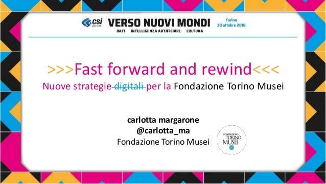 >>>Fast forward and rewind<<< Nuove strategie digitali per la Fondazione Torino Musei carlotta margarone @carlotta_ma Fond...