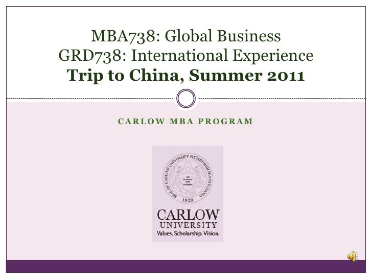Carlow MBA Program<br />MBA738: Global BusinessGRD738: International ExperienceTrip to China, Summer 2011<br />