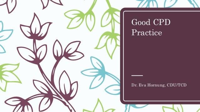 Good CPD Practice Dr. Eva Hornung, CDU/TCD