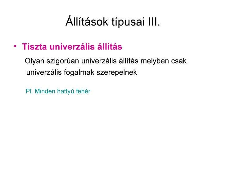 Állítások típusai III.• Tiszta univerzális állítás  Olyan szigorúan univerzális állítás melyben csak   univerzális fogalma...