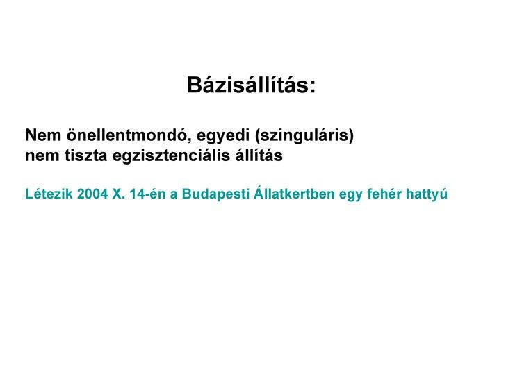 Bázisállítás:Nem önellentmondó, egyedi (szinguláris)nem tiszta egzisztenciális állításLétezik 2004 X. 14-én a Budapesti Ál...