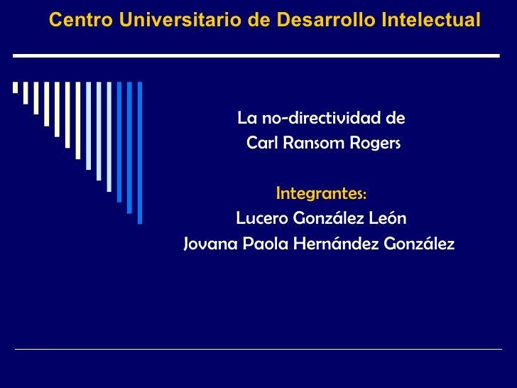 Centro Universitario de Desarrollo Intelectual La no-directividad de Carl Ransom Rogers Integrantes: Lucero González León ...