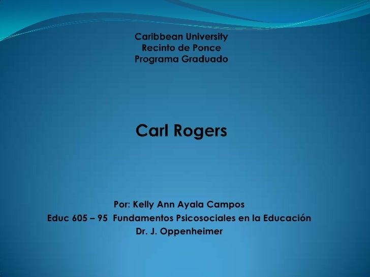 Caribbean UniversityRecinto de PoncePrograma GraduadoCarl Rogers<br />Por: Kelly Ann Ayala Campos<br />Educ 605 – 95  Fund...