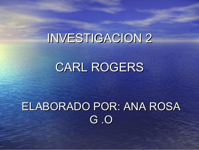 INVESTIGACION 2INVESTIGACION 2 CARL ROGERSCARL ROGERS ELABORADO POR: ANA ROSAELABORADO POR: ANA ROSA G .OG .O