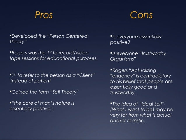 pros and cons of humanistic theory carl rogers Carl rogers' hidden conditions the three core conditions - empathy, congruence and unconditional positive regard (upr) - are sometimes referred to as the 'facilitative conditions' or the 'client's conditions.