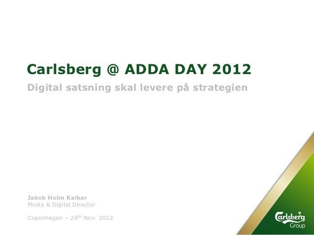 Carlsberg @ ADDA DAY 2012Digital satsning skal levere på strategienJakob Holm KalkarMedia & Digital DirectorCopenhagen – 2...