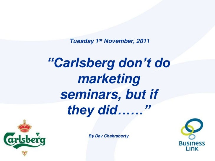 "Tuesday 1st November, 2011""Carlsberg don't do     marketing  seminars, but if   they did……""         By Dev Chakraborty"
