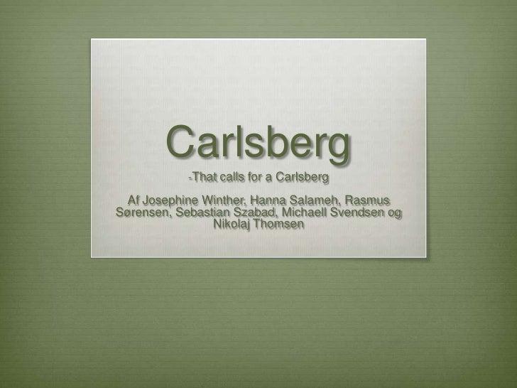 Carlsberg <br /><ul><li>Thatcalls for a Carlsberg</li></ul>Af Josephine Winther, Hanna Salameh, Rasmus Sørensen, Sebastian...
