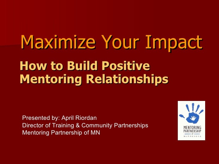 <ul><li>How to Build Positive Mentoring Relationships </li></ul>Maximize Your Impact Presented by: April Riordan Director ...