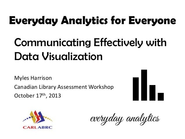 Everyday Analytics for Everyone Communicating Effectively with Data Visualization Myles Harrison Canadian Library Assessme...
