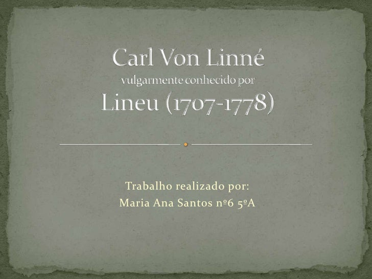 CarlVonLinnévulgarmente conhecido por Lineu (1707-1778)<br />Trabalho realizado por:<br />Maria Ana Santos nº6 5ºA<br />