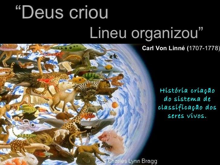 """"""" Deus criou Lineu organizou""""   Carl Von Linné ( 1707-1778) História criação do sistema de classificação dos seres vivos."""