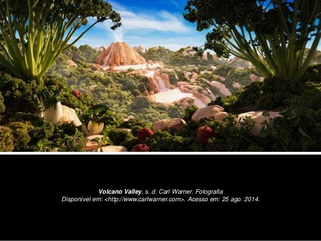 Volcano Valley. s. d. Carl Warner. Fotografia  Disponível em: <http://www.carlwarner.com>. Acesso em: 25 ago. 2014.
