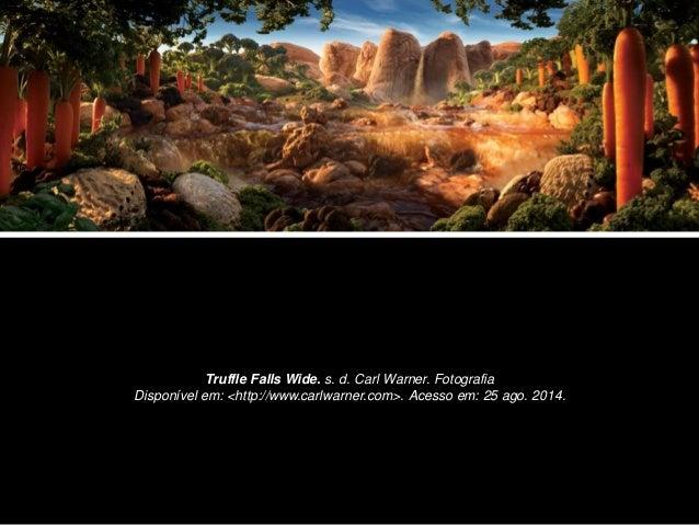 Truffle Falls Wide. s. d. Carl Warner. Fotografia  Disponível em: <http://www.carlwarner.com>. Acesso em: 25 ago. 2014.