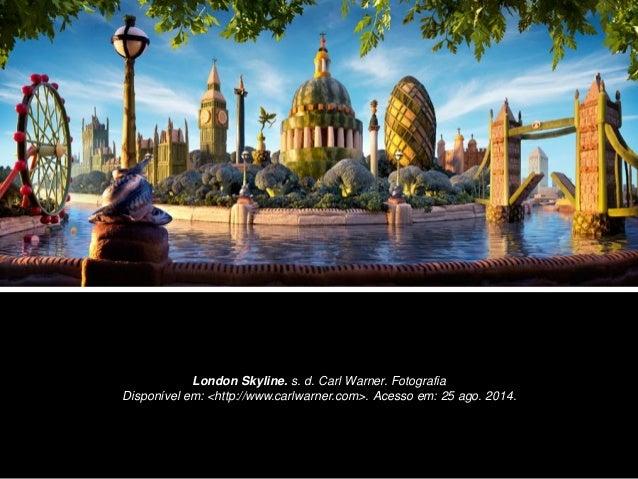 London Skyline. s. d. Carl Warner. Fotografia  Disponível em: <http://www.carlwarner.com>. Acesso em: 25 ago. 2014.