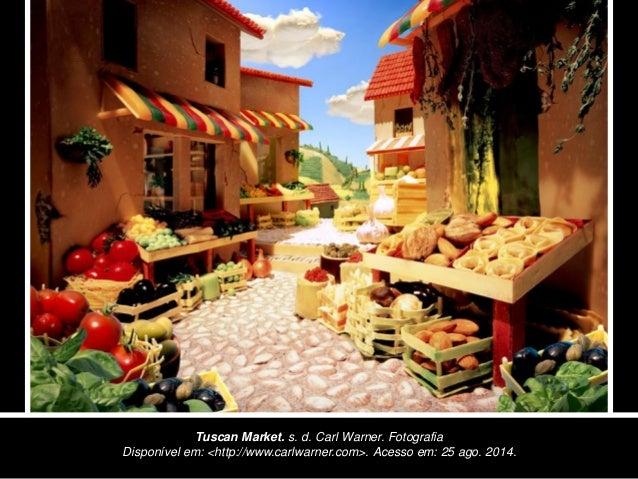 Tuscan Market. s. d. Carl Warner. Fotografia  Disponível em: <http://www.carlwarner.com>. Acesso em: 25 ago. 2014.