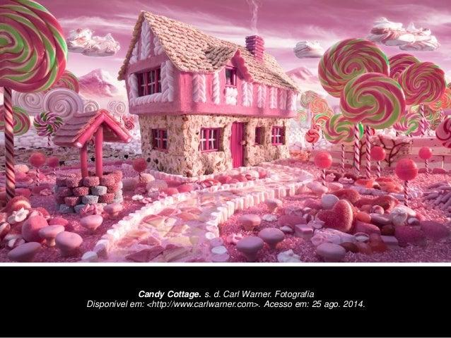 Candy Cottage. s. d. Carl Warner. Fotografia  Disponível em: <http://www.carlwarner.com>. Acesso em: 25 ago. 2014.