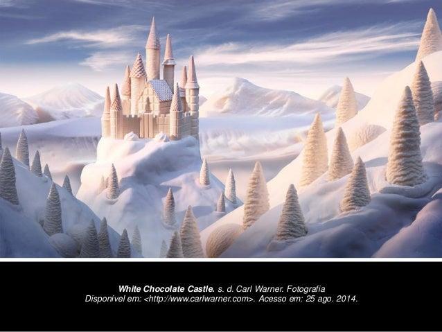White Chocolate Castle. s. d. Carl Warner. Fotografia  Disponível em: <http://www.carlwarner.com>. Acesso em: 25 ago. 2014.