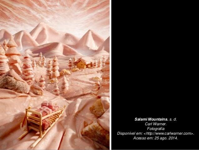Salami Mountains. s. d. Carl Warner. Fotografia Disponível em: <http://www.carlwarner.com>. Acesso em: 25 ago. 2014.