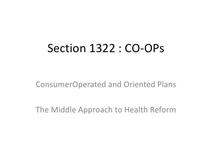 Section 1322 : CO-OPsConsumerOperated and Oriented PlansThe Middle Approach to Health Reform