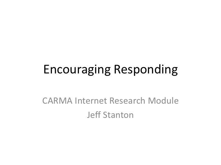 Encouraging RespondingCARMA Internet Research Module         Jeff Stanton