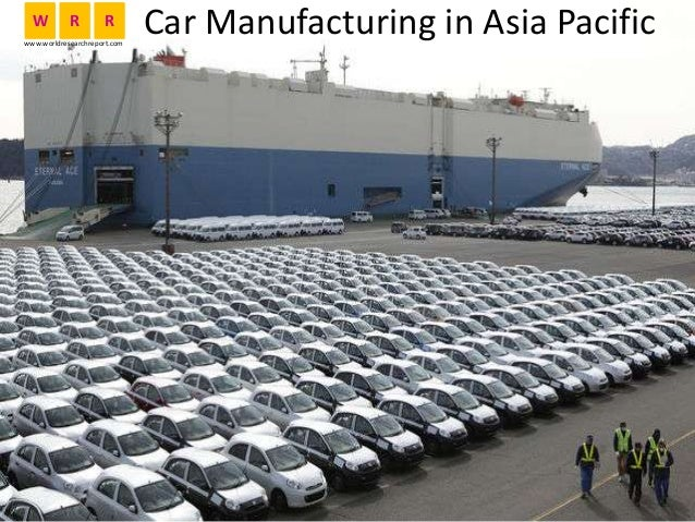 Car Manufacturing in Asia PacificW R R www.worldresearchreport.com