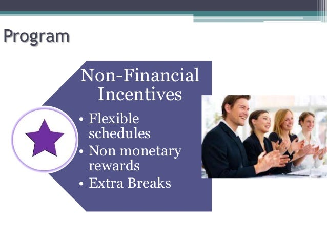 financial and non financial incentives Advertisements: in order to motivate the workers having these needs, management may take the help of following non financial incentives: financial incentive does not work for always to motivate the people at work.
