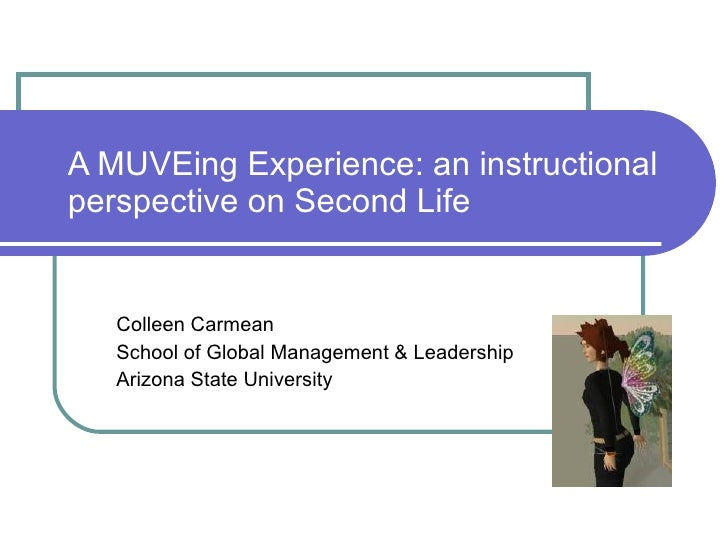 A MUVEing Experience: an instructional perspective on Second Life Colleen Carmean School of Global Management & Leadership...
