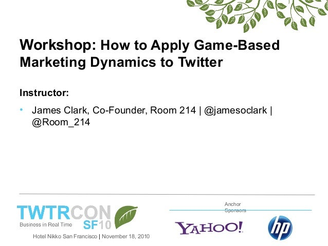 Hotel Nikko San Francisco | November 18, 2010 Anchor Sponsors Workshop: How to Apply Game-Based Marketing Dynamics to Twit...