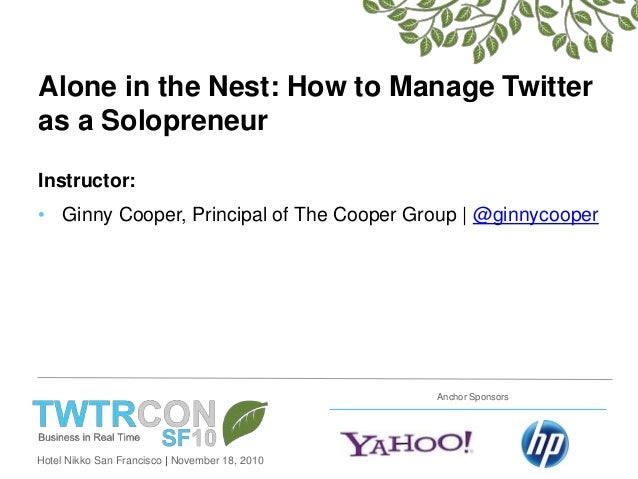 Hotel Nikko San Francisco   November 18, 2010 Anchor Sponsors Alone in the Nest: How to Manage Twitter as a Solopreneur In...