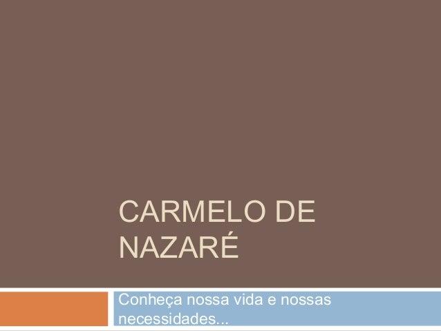 CARMELO DE  NAZARÉ  Conheça nossa vida e nossas  necessidades...