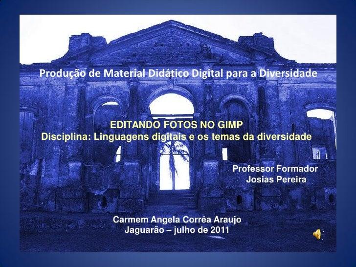 Produção de Material Didático Digital para a Diversidade               EDITANDO FOTOS NO GIMPDisciplina: Linguagens digita...