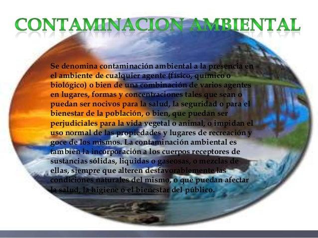 Se denomina contaminación ambiental a la presencia en el ambiente de cualquier agente (físico, químico o biológico) o bien...