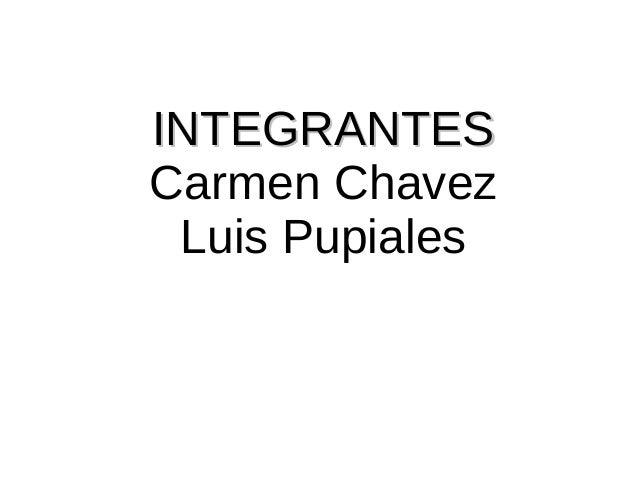 IINNTTEEGGRRAANNTTEESS  Carmen Chavez  Luis Pupiales