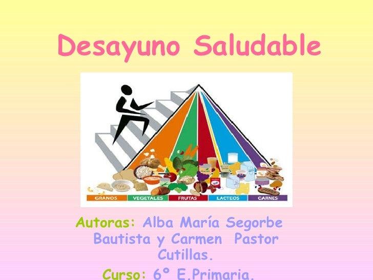 Desayuno Saludable Autoras:   Alba María Segorbe Bautista y Carmen  Pastor Cutillas. Curso:   6º E.Primaria.