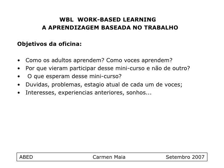 ABED  Carmen Maia  Setembro 2007 <ul><li>WBL  WORK-BASED LEARNING  </li></ul><ul><li>A APRENDIZAGEM BASEADA NO TRABALHO </...