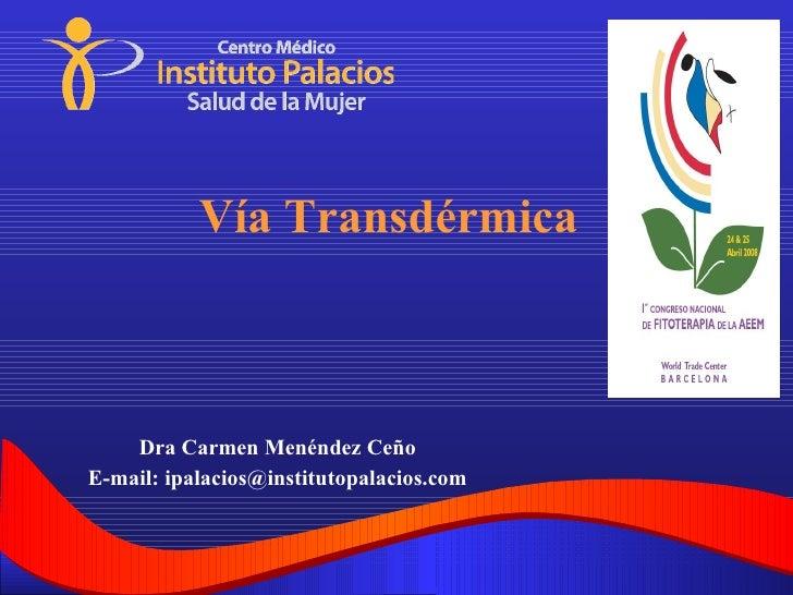 Dra Carmen Menéndez Ceño E-mail: ipalacios@institutopalacios.com Vía Transdérmica