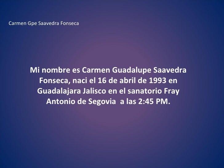 Carmen Gpe Saavedra Fonseca  Mi nombre es Carmen Guadalupe Saavedra Fonseca, naci el 16 de abril de 1993 en Guadalajara Ja...