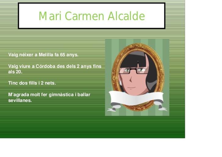 Mari Carmen Alcalde   Vaig néixer a Melilla fa 65 anys.  Vaig viure a Córdoba des dels 2 anys fins als 20.  Tinc dos fills...