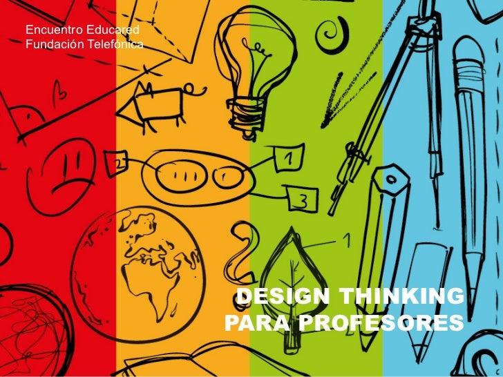 Encuentro EducaredFundación Telefónica                        DESIGN THINKING                       PARA PROFESORES